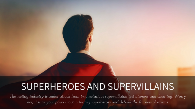 Superheroes and Supervillians: The testing industry is under attack from two nefarious supervillians: testwiseness and cheating. Worry not, it is in your power to join testing superheroes and defend the fairness of exams.